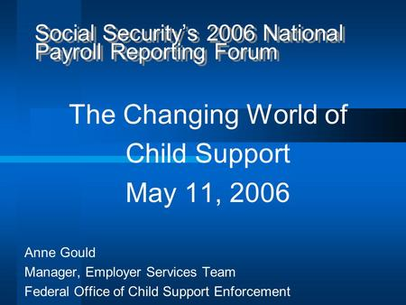 Social Security's 2006 National Payroll Reporting Forum The Changing World of Child Support May 11, 2006 Anne Gould Manager, Employer Services Team Federal.