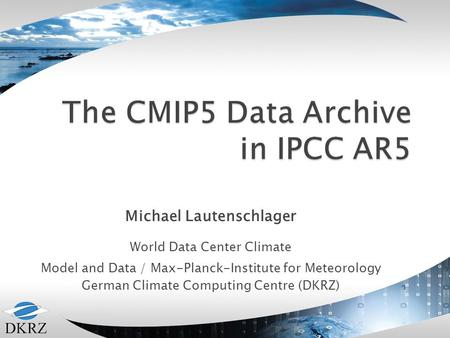 Michael Lautenschlager World Data Center Climate Model and Data / Max-Planck-Institute for Meteorology German Climate Computing Centre (DKRZ)