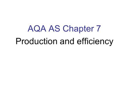 AQA AS Chapter 7 Production and efficiency. Chapter 7 In this chapter we introduce the concepts of production, productivity and efficiency, underpinned.