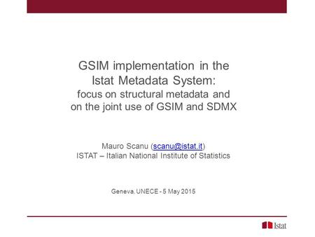GSIM implementation in the Istat Metadata System: focus on structural metadata and on the joint use of GSIM and SDMX Mauro Scanu
