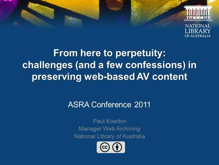 From here to perpetuity: challenges (and a few confessions) in preserving web-based AV content ASRA Conference 2011 Paul Koerbin Manager Web Archiving.