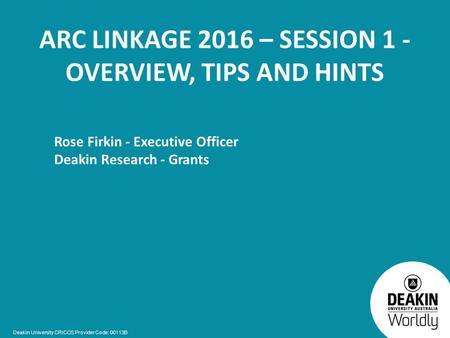 Deakin University CRICOS Provider Code: 00113B ARC LINKAGE 2016 – SESSION 1 - OVERVIEW, TIPS AND HINTS Rose Firkin - Executive Officer Deakin Research.