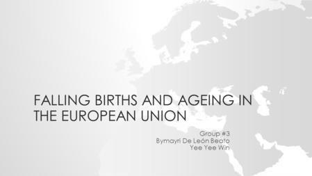 FALLING BIRTHS AND AGEING IN THE EUROPEAN UNION Group #3 Bymayri De León Beato Yee Yee Win.