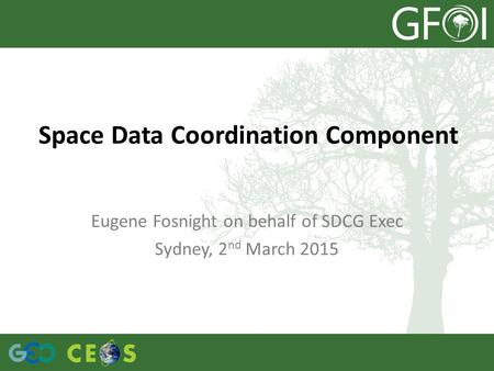 Space Data Coordination Component Eugene Fosnight on behalf of SDCG Exec Sydney, 2 nd March 2015.
