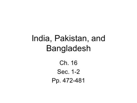 India, Pakistan, and Bangladesh Ch. 16 Sec. 1-2 Pp. 472-481.