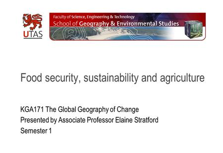 Food security, sustainability and agriculture KGA171 The Global Geography of Change Presented by Associate Professor Elaine Stratford Semester 1.