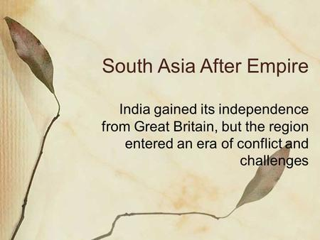 South Asia After Empire India gained its independence from Great Britain, but the region entered an era of conflict and challenges.