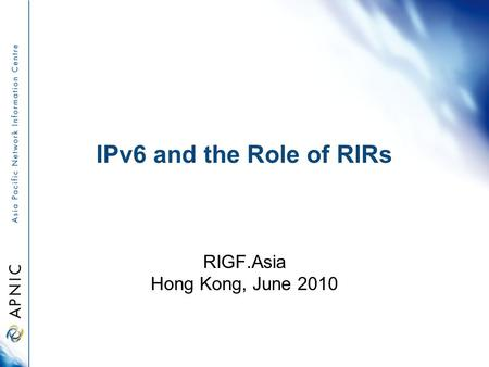IPv6 and the Role of RIRs RIGF.Asia Hong Kong, June 2010.