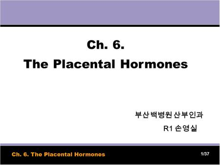 1 1/37 Ch. 6. The Placental Hormones 부산백병원 산부인과 R1 손영실 Ch. 6. The Placental Hormones.