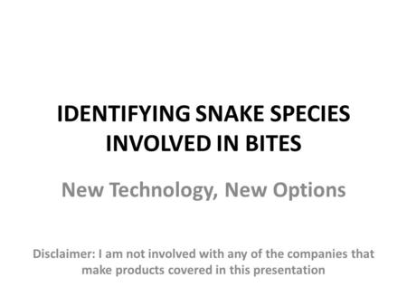 IDENTIFYING SNAKE SPECIES INVOLVED IN BITES New Technology, New Options Disclaimer: I am not involved with any of the companies that make products covered.