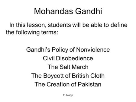 E. Napp Mohandas Gandhi In this lesson, students will be able to define the following terms: Gandhi's Policy of Nonviolence Civil Disobedience The Salt.