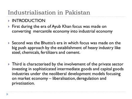 Industrialisation in <strong>Pakistan</strong>  INTRODUCTION  First during the era <strong>of</strong> Ayub Khan focus was made on converting mercantile <strong>economy</strong> into industrial <strong>economy</strong>.