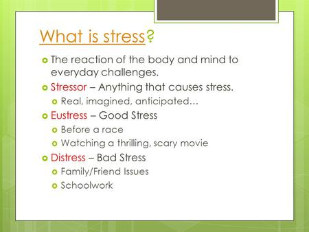 What is stressWhat is stress?  The reaction of the body and mind to everyday challenges.  Stressor – Anything that causes stress.  Real, imagined, anticipated…
