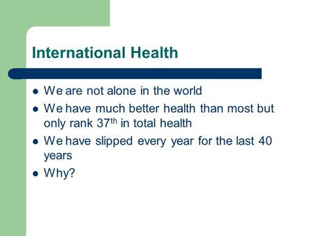 International Health We are not alone in the world We have much better health than most but only rank 37 th in total health We have slipped every year.