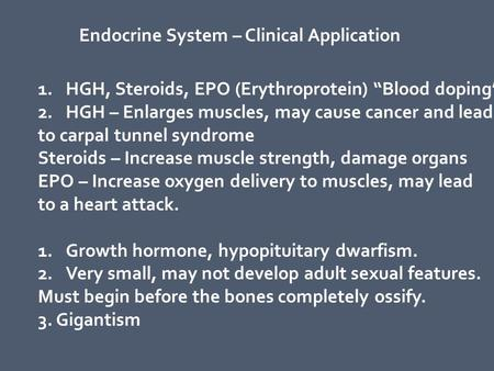 "Endocrine System – Clinical Application 1.HGH, Steroids, EPO (Erythroprotein) ""Blood doping"" 2.HGH – Enlarges muscles, may cause cancer and lead to carpal."