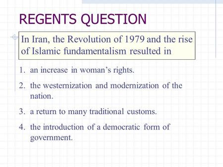In Iran, the Revolution of 1979 and the rise of Islamic fundamentalism resulted in 1.an increase in woman's rights. 2.the westernization and modernization.