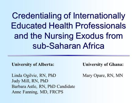 University of Alberta: Linda Ogilvie, RN, PhD Judy Mill, RN, PhD Barbara Astle, RN, PhD Candidate Anne Fanning, MD, FRCPS University of Ghana: Mary Opare,