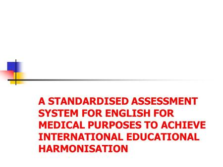 A STANDARDISED ASSESSMENT SYSTEM FOR ENGLISH FOR MEDICAL PURPOSES TO ACHIEVE INTERNATIONAL EDUCATIONAL HARMONISATION.