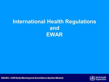 SEARO –CSR Early Warning and Surveillance System Module International Health Regulations and EWAR.
