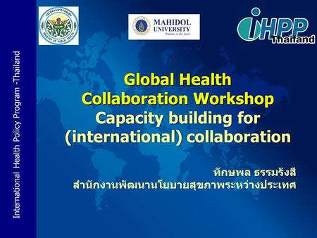 International Health Policy Program -Thailand Global Health Collaboration Workshop Capacity building for (international) collaboration ทักษพล ธรรมรังสี