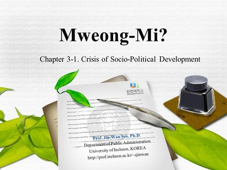 Chapter 3-1. Crisis of Socio-Political Development Mweong-Mi? Prof. Jin-Wan Seo, Ph.D. Department of Public Administration University of Incheon, KOREA.
