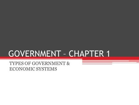 GOVERNMENT – CHAPTER 1 TYPES OF GOVERNMENT & ECONOMIC SYSTEMS.