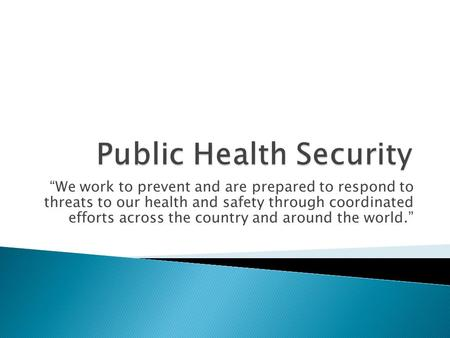 """We work to prevent and are prepared to respond to threats to our health and safety through coordinated efforts across the country and around the world."""