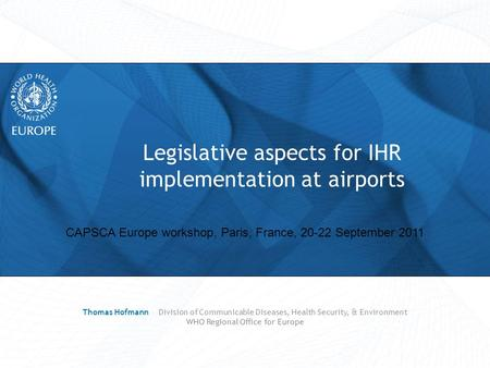 CAPSCA Europe workshop, Paris, France, 20-22 September 2011 Legislative aspects for IHR implementation at airports Thomas Hofmann Division of Communicable.