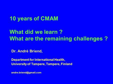 10 years of CMAM What did we learn ? What are the remaining challenges ? Dr. André Briend, Department for International Health, University of Tampere,
