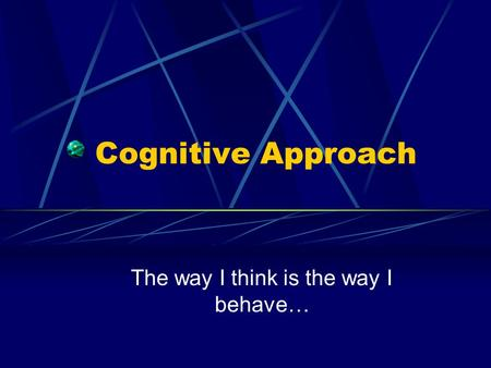 Cognitive Approach The way I think is the way I behave…