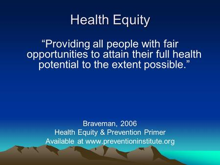 "Health Equity ""Providing all people with fair opportunities to attain their full health potential to the extent possible."" Braveman, 2006 Health Equity."