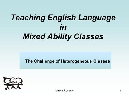 Marica Romano1 Teaching English Language in Mixed Ability Classes The Challenge of Heterogeneous Classes.