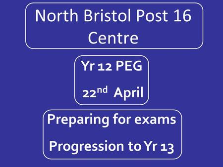 North Bristol Post 16 Centre Yr 12 PEG 22 nd April Preparing for exams Progression to Yr 13.