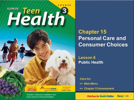 Chapter 15 Personal Care and Consumer Choices Lesson 5 Public Health >> Main Menu Next >> >> Chapter 15 Assessment Click for: Teacher's notes are available.
