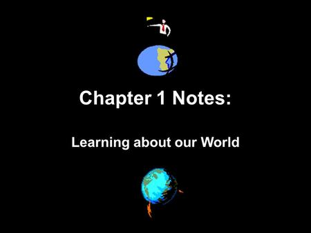 Chapter 1 Notes: Learning about our World. SECTION 1: