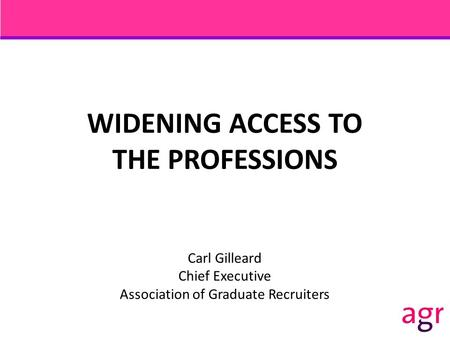 WIDENING ACCESS TO THE PROFESSIONS Carl Gilleard Chief Executive Association of Graduate Recruiters.