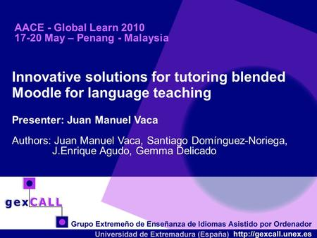 AACE - Global Learn 2010 17-20 May – Penang - Malaysia Innovative solutions for tutoring blended Moodle for language teaching Presenter: Juan Manuel Vaca.
