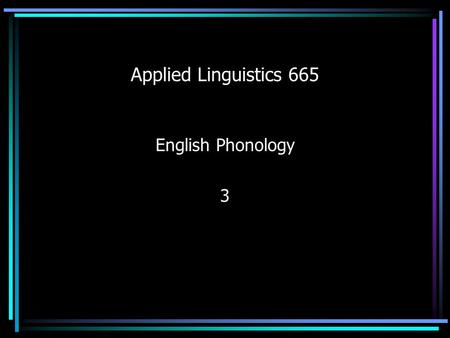 Applied Linguistics 665 English Phonology 3. Phonetics Relevance to Classroom Teachers Pass standardized tests – RICA (Reading Instruction Competency.