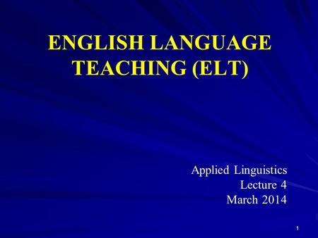 ENGLISH LANGUAGE TEACHING (ELT) Applied Linguistics Lecture 4 March 2014 1.