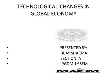 TECHNOLOGICAL CHANGES IN GLOBAL ECONOMY PRESENTED BY: BIJAY SHARMA SECTION: A PGDM 1 st SEM.