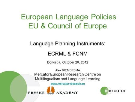 European Language Policies EU & Council of Europe Language Planning Instruments: ECRML & FCNM Donostia, October 26, 2012 Alex RIEMERSMA Mercator European.