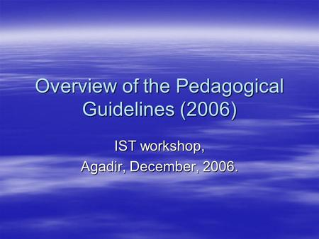 Overview of the Pedagogical Guidelines (2006) IST workshop, Agadir, December, 2006.