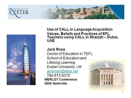 1 Use of CALL in Language Acquisition: Values, Beliefs and Practices of EFL Teachers using CALL in Sharjah – Dubai, UAE Jack Ross Doctor of Education in.