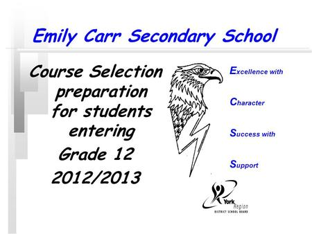 Emily Carr Secondary School Course Selection preparation for students entering Grade 12 2012/2013 E xcellence with C haracter S uccess with S upport.