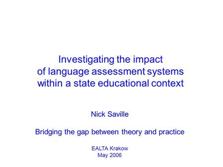 Nick Saville Bridging the gap between theory and practice EALTA Krakow May 2006 Investigating the impact of language assessment systems within a state.