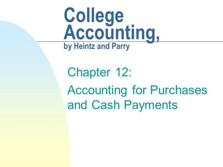 College Accounting, by Heintz and Parry Chapter 12: Accounting for Purchases and Cash Payments.