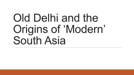 Old Delhi and the Origins of 'Modern' South Asia.