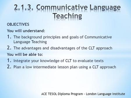 ACE TESOL Diploma Program – London Language Institute OBJECTIVES You will understand: 1. The background principles and goals of Communicative Language.
