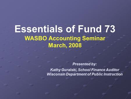 Essentials of Fund 73 WASBO Accounting Seminar March, 2008 Presented by: Kathy Guralski, School Finance Auditor Wisconsin Department of Public Instruction.