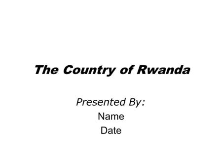 The Country of Rwanda Presented By: Name Date. The People of Rwanda Population: 7,398,074 Age structure: 0-14 years: 41.7% (male 1,550,141; female 1,539,375)